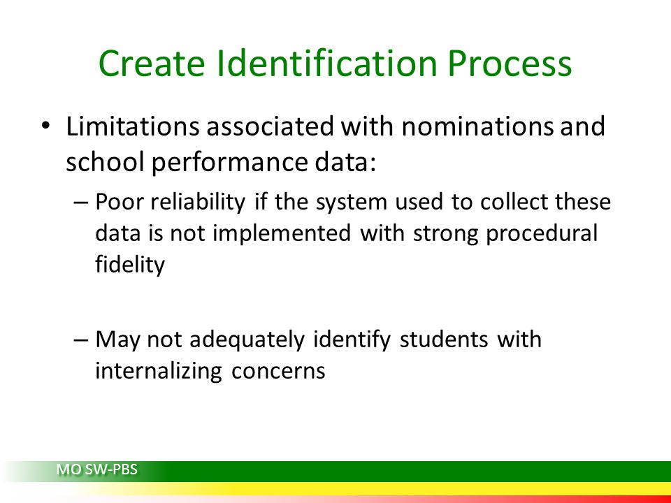 Create Identification Process Limitations associated with nominations and school performance data: – Poor reliability if the system used to collect these data is not implemented with strong procedural fidelity – May not adequately identify students with internalizing concerns MO SW-PBS