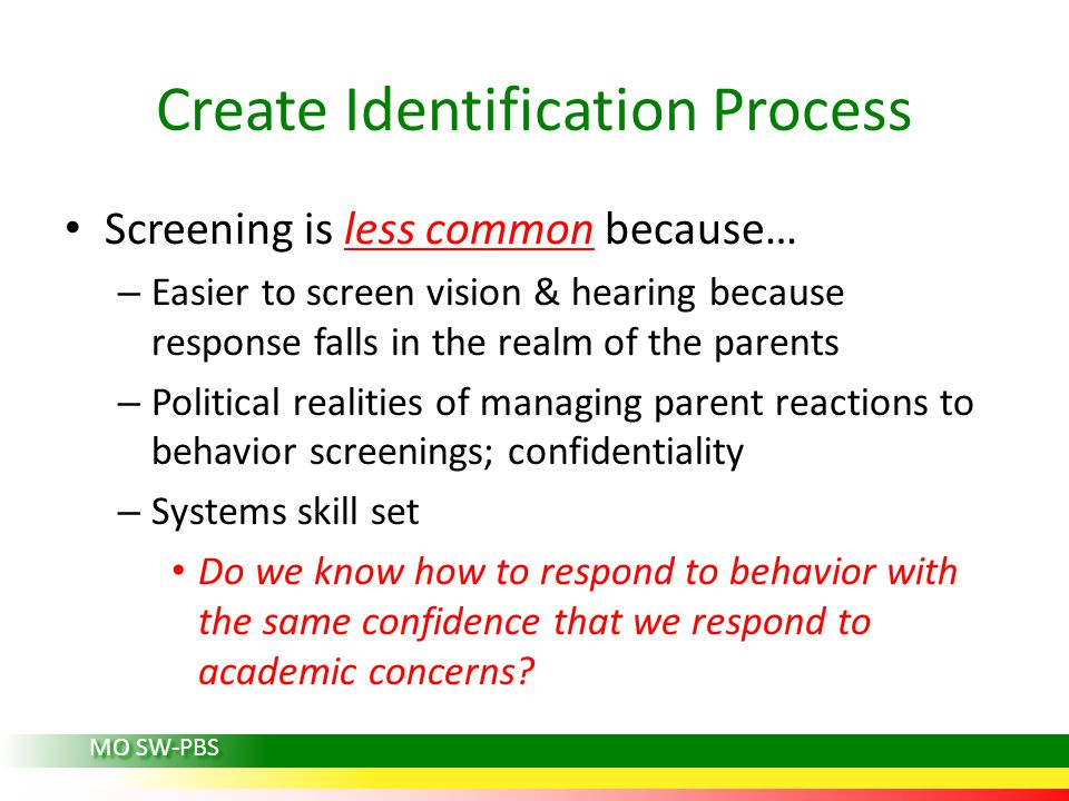Screening is less common because… – Easier to screen vision & hearing because response falls in the realm of the parents – Political realities of managing parent reactions to behavior screenings; confidentiality – Systems skill set Do we know how to respond to behavior with the same confidence that we respond to academic concerns.