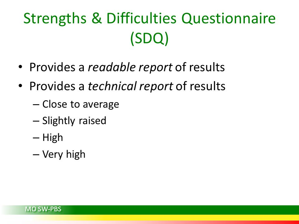 Strengths & Difficulties Questionnaire (SDQ) Provides a readable report of results Provides a technical report of results – Close to average – Slightly raised – High – Very high MO SW-PBS