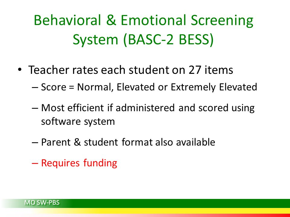 Teacher rates each student on 27 items – Score = Normal, Elevated or Extremely Elevated – Most efficient if administered and scored using software system – Parent & student format also available – Requires funding Behavioral & Emotional Screening System (BASC-2 BESS) MO SW-PBS