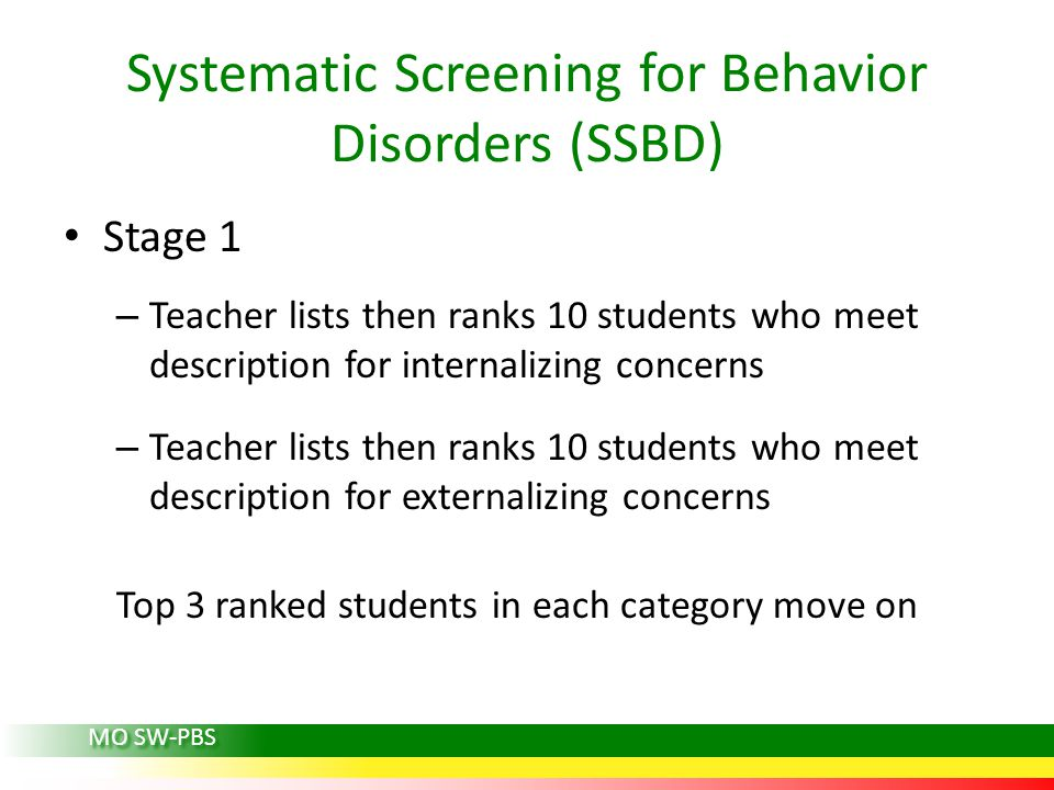 Stage 1 – Teacher lists then ranks 10 students who meet description for internalizing concerns – Teacher lists then ranks 10 students who meet description for externalizing concerns Top 3 ranked students in each category move on Systematic Screening for Behavior Disorders (SSBD) MO SW-PBS
