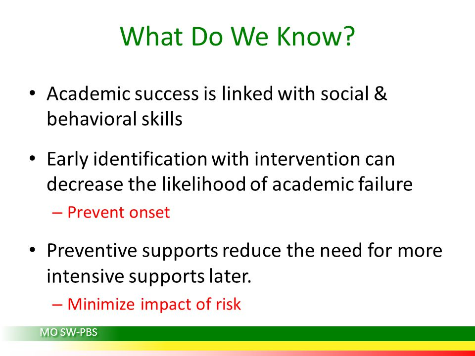 Academic success is linked with social & behavioral skills Early identification with intervention can decrease the likelihood of academic failure – Prevent onset Preventive supports reduce the need for more intensive supports later.