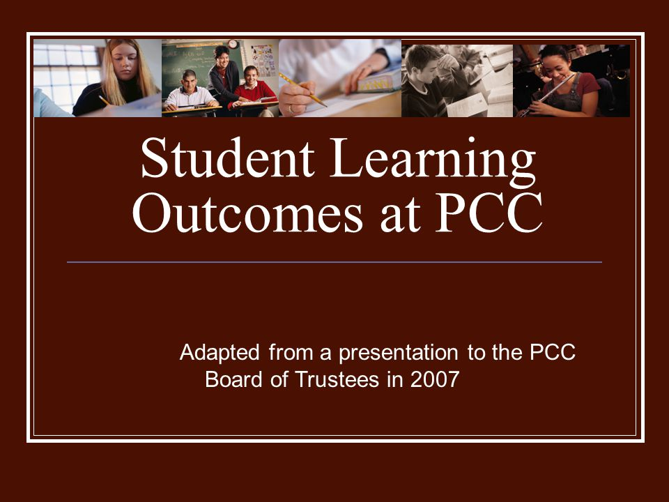 Student Learning Outcomes at PCC Adapted from a presentation to the PCC Board of Trustees in 2007