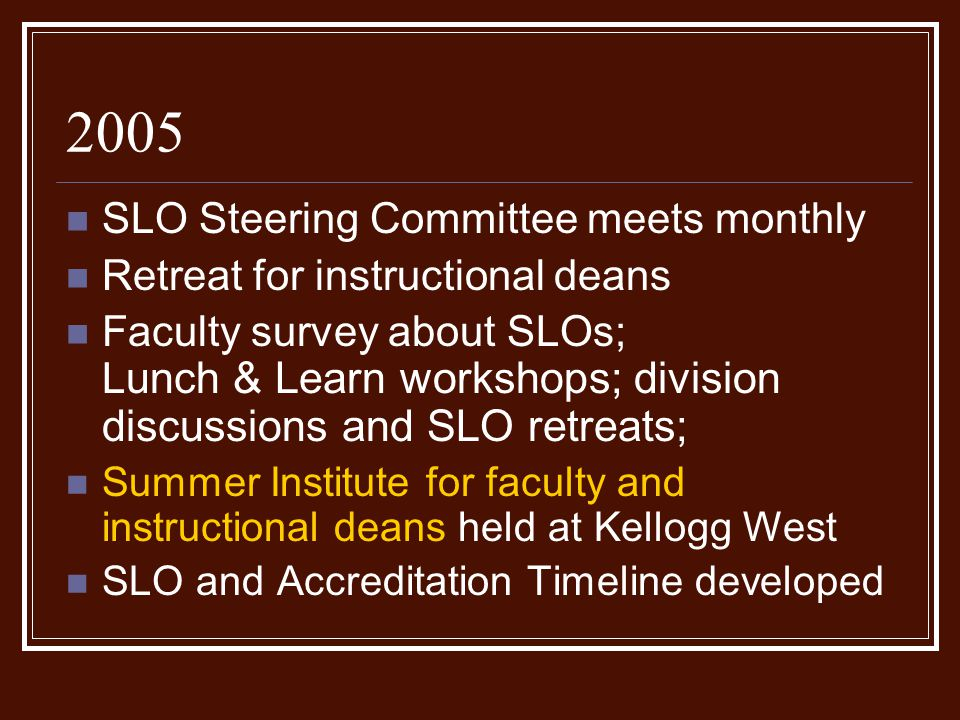 2005 SLO Steering Committee meets monthly Retreat for instructional deans Faculty survey about SLOs; L unch & Learn workshops; division discussions and SLO retreats; Summer Institute for faculty and instructional deans held at Kellogg West SLO and Accreditation Timeline developed