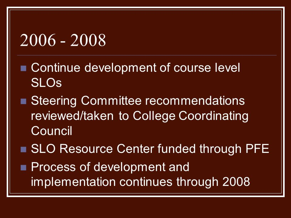 2006 - 2008 Continue development of course level SLOs Steering Committee recommendations reviewed/taken to College Coordinating Council SLO Resource Center funded through PFE Process of development and implementation continues through 2008