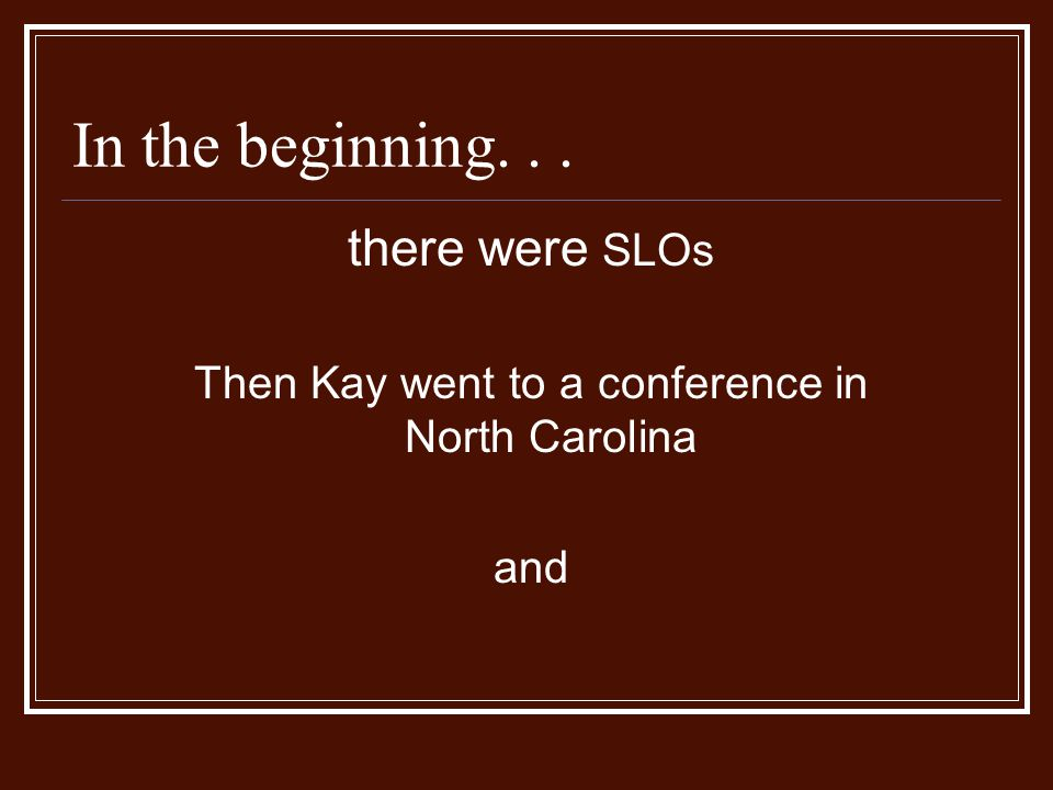 In the beginning... there were SLOs Then Kay went to a conference in North Carolina and