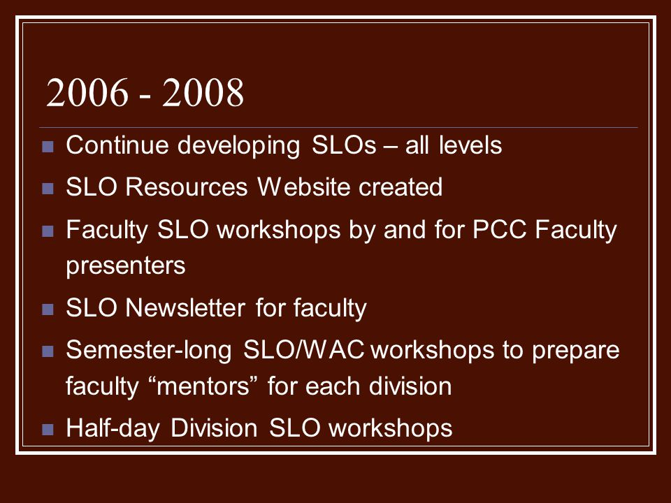 2006 - 2008 Continue developing SLOs – all levels SLO Resources Website created Faculty SLO workshops by and for PCC Faculty presenters SLO Newsletter for faculty Semester-long SLO/WAC workshops to prepare faculty mentors for each division Half-day Division SLO workshops