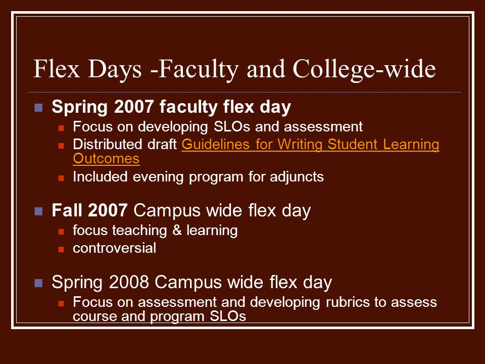 Flex Days -Faculty and College-wide Spring 2007 faculty flex day Focus on developing SLOs and assessment Distributed draft Guidelines for Writing Student Learning OutcomesGuidelines for Writing Student Learning Outcomes Included evening program for adjuncts Fall 2007 Campus wide flex day focus teaching & learning controversial Spring 2008 Campus wide flex day Focus on assessment and developing rubrics to assess course and program SLOs