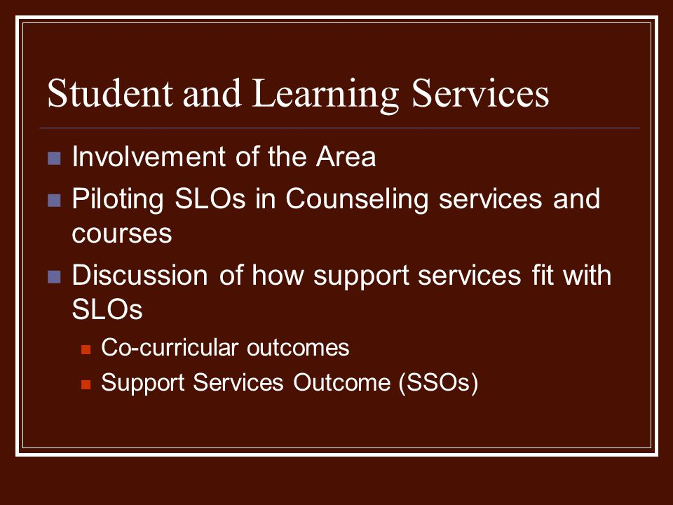 Student and Learning Services Involvement of the Area Piloting SLOs in Counseling services and courses Discussion of how support services fit with SLOs Co-curricular outcomes Support Services Outcome (SSOs)