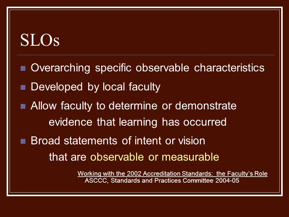 Overarching specific observable characteristics Developed by local faculty Allow faculty to determine or demonstrate evidence that learning has occurred Broad statements of intent or vision that are observable or measurable Working with the 2002 Accreditation Standards: the Faculty's Role ASCCC, Standards and Practices Committee 2004-05