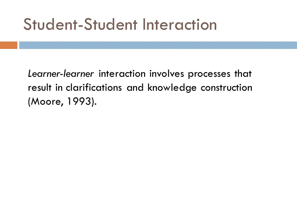 Student-Student Interaction Learner-learner interaction involves processes that result in clarifications and knowledge construction (Moore, 1993).