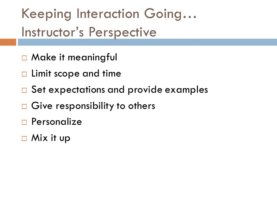 Keeping Interaction Going… Instructor's Perspective  Make it meaningful  Limit scope and time  Set expectations and provide examples  Give responsibility to others  Personalize  Mix it up