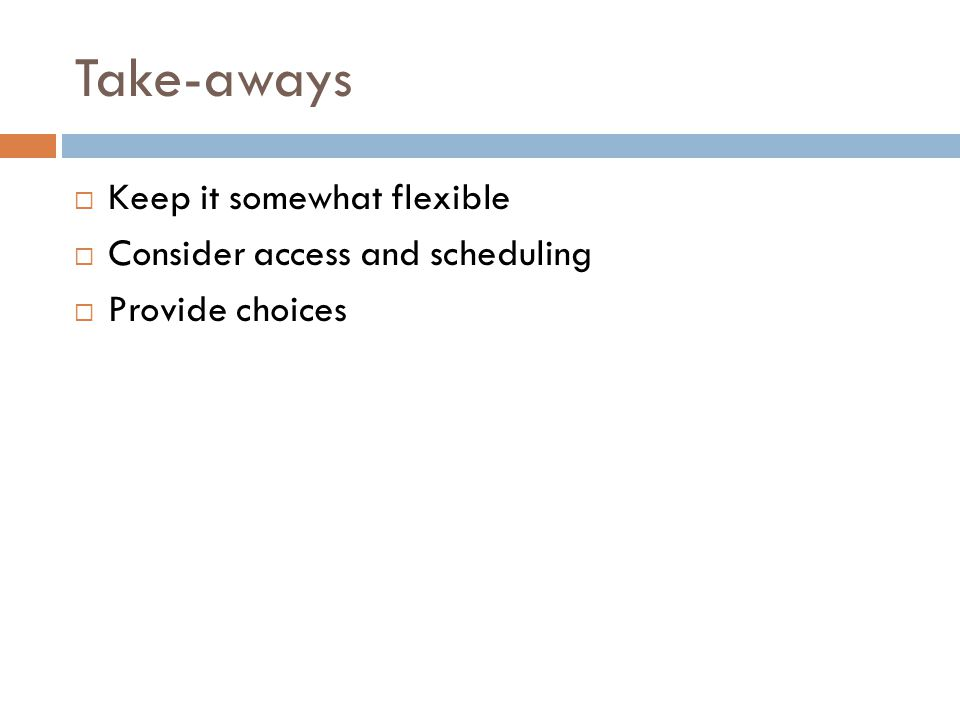 Take-aways  Keep it somewhat flexible  Consider access and scheduling  Provide choices