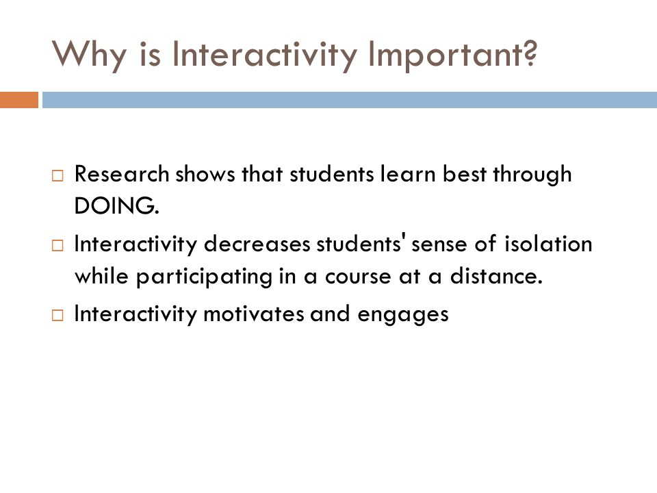 Why is Interactivity Important.  Research shows that students learn best through DOING.