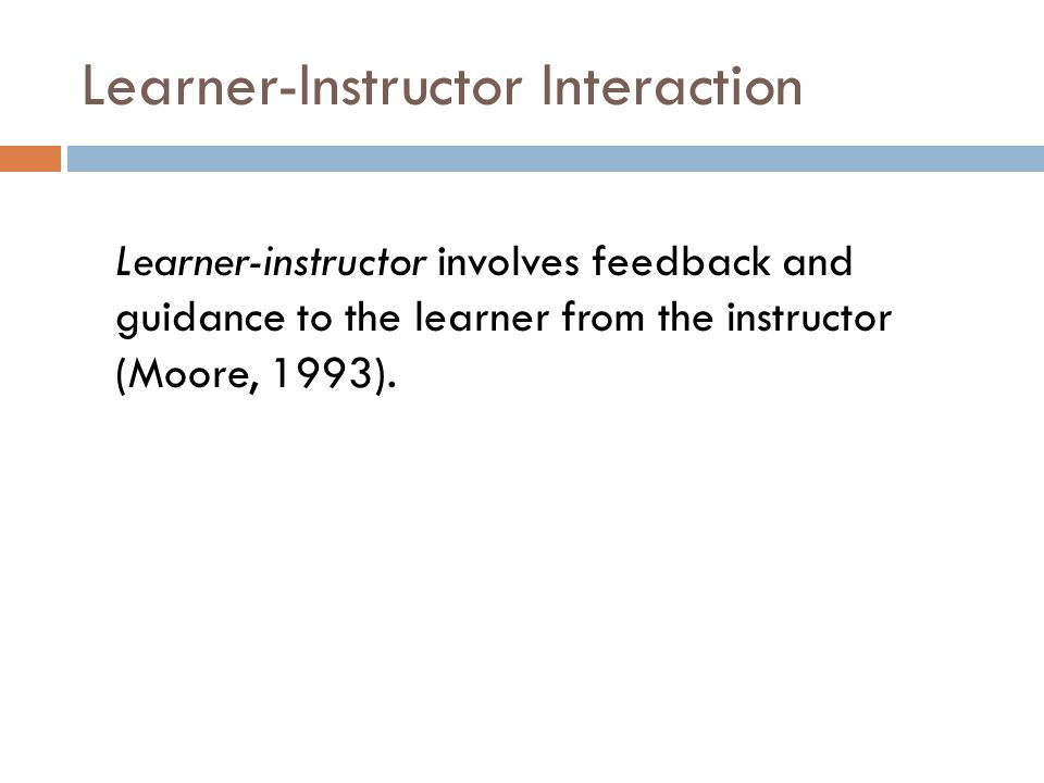 Learner-Instructor Interaction Learner-instructor involves feedback and guidance to the learner from the instructor (Moore, 1993).