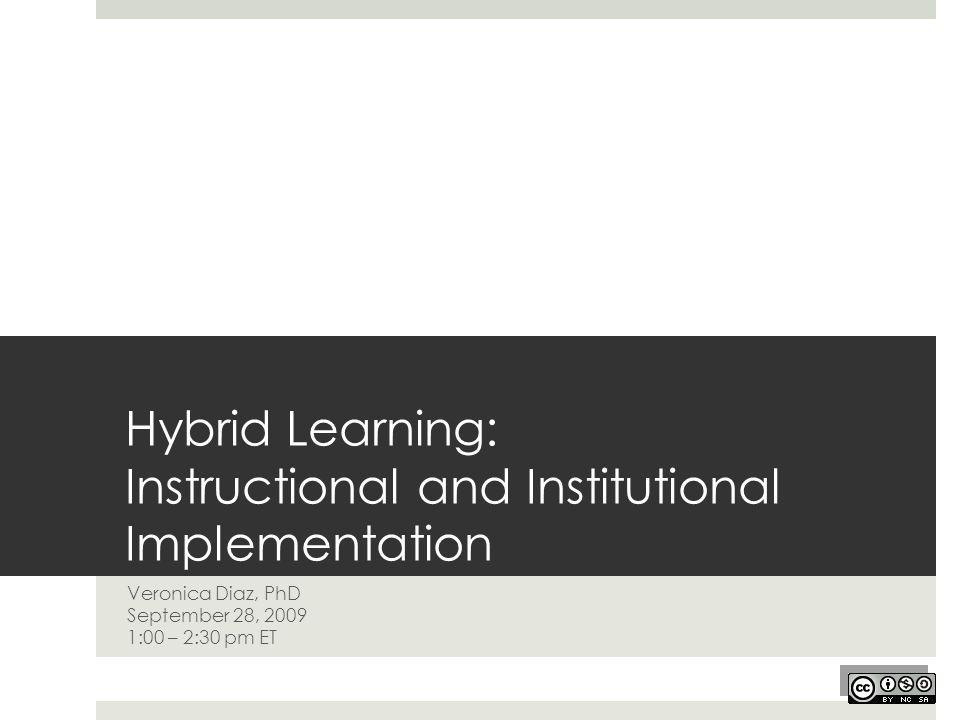 Hybrid Learning: Instructional and Institutional Implementation Veronica Diaz, PhD September 28, 2009 1:00 – 2:30 pm ET