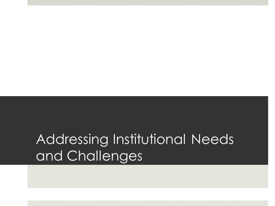 Addressing Institutional Needs and Challenges