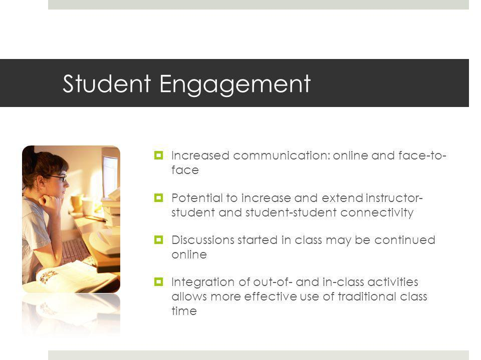 Student Engagement  Increased communication: online and face-to- face  Potential to increase and extend instructor- student and student-student connectivity  Discussions started in class may be continued online  Integration of out-of- and in-class activities allows more effective use of traditional class time