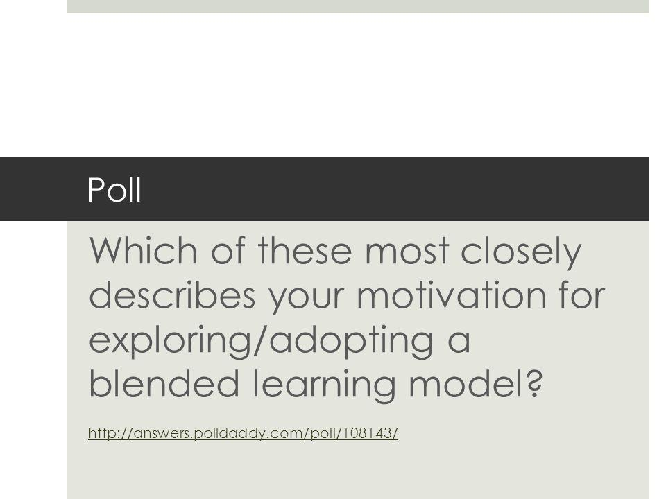 Poll Which of these most closely describes your motivation for exploring/adopting a blended learning model.