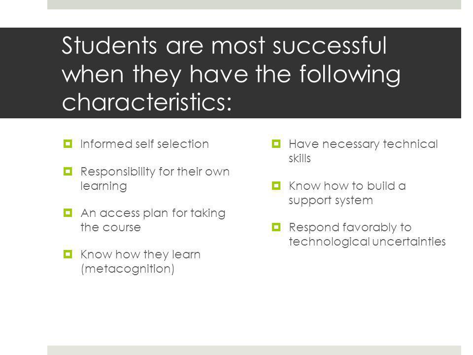 Students are most successful when they have the following characteristics:  Informed self selection  Responsibility for their own learning  An access plan for taking the course  Know how they learn (metacognition)  Have necessary technical skills  Know how to build a support system  Respond favorably to technological uncertainties