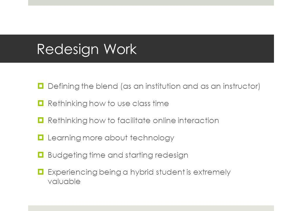 Redesign Work  Defining the blend (as an institution and as an instructor)  Rethinking how to use class time  Rethinking how to facilitate online interaction  Learning more about technology  Budgeting time and starting redesign  Experiencing being a hybrid student is extremely valuable
