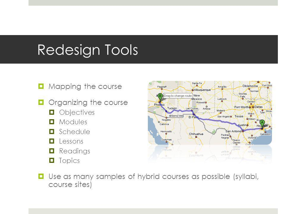 Redesign Tools  Mapping the course  Organizing the course  Objectives  Modules  Schedule  Lessons  Readings  Topics  Use as many samples of hybrid courses as possible (syllabi, course sites)
