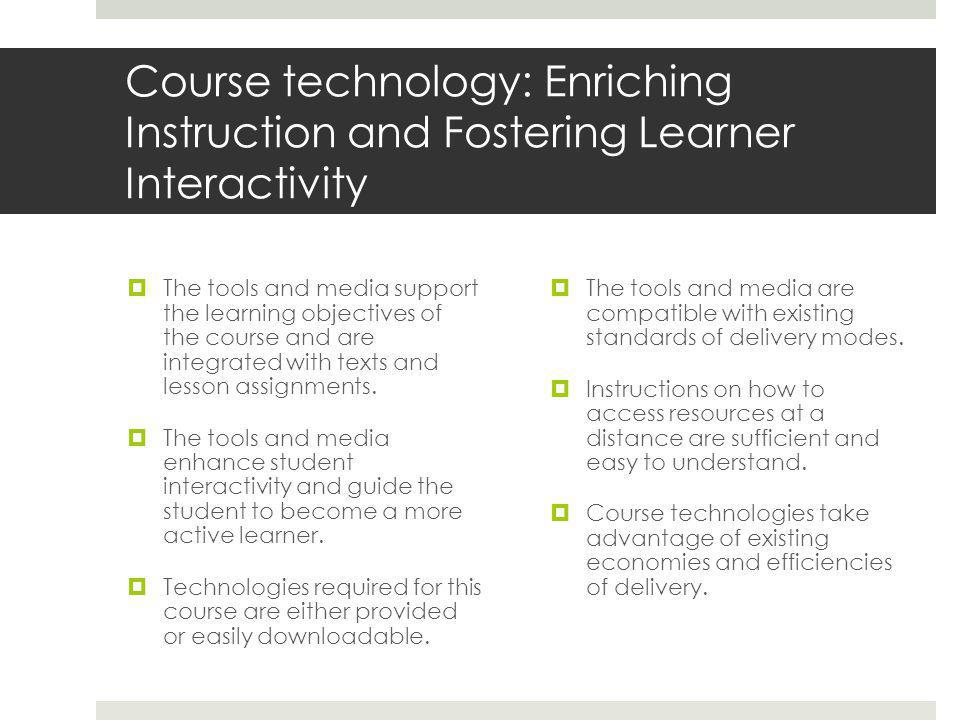 Course technology: Enriching Instruction and Fostering Learner Interactivity  The tools and media support the learning objectives of the course and are integrated with texts and lesson assignments.
