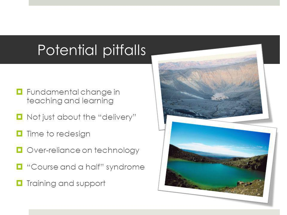 Potential pitfalls  Fundamental change in teaching and learning  Not just about the delivery  Time to redesign  Over-reliance on technology  Course and a half syndrome  Training and support