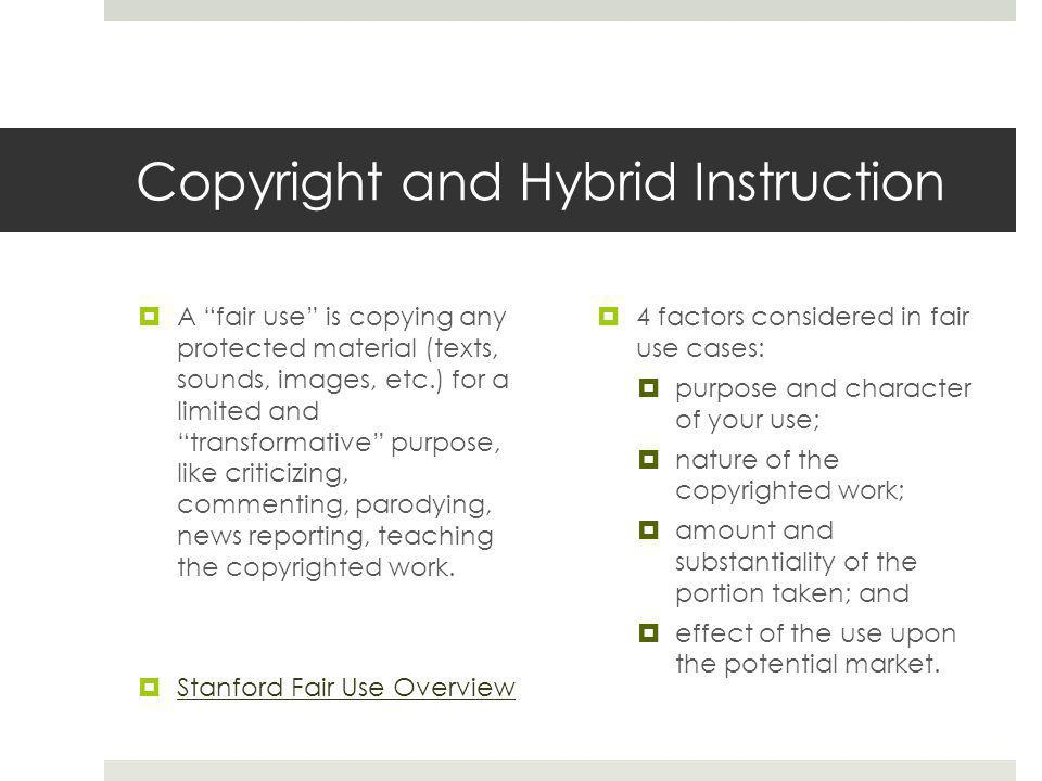Copyright and Hybrid Instruction  A fair use is copying any protected material (texts, sounds, images, etc.) for a limited and transformative purpose, like criticizing, commenting, parodying, news reporting, teaching the copyrighted work.