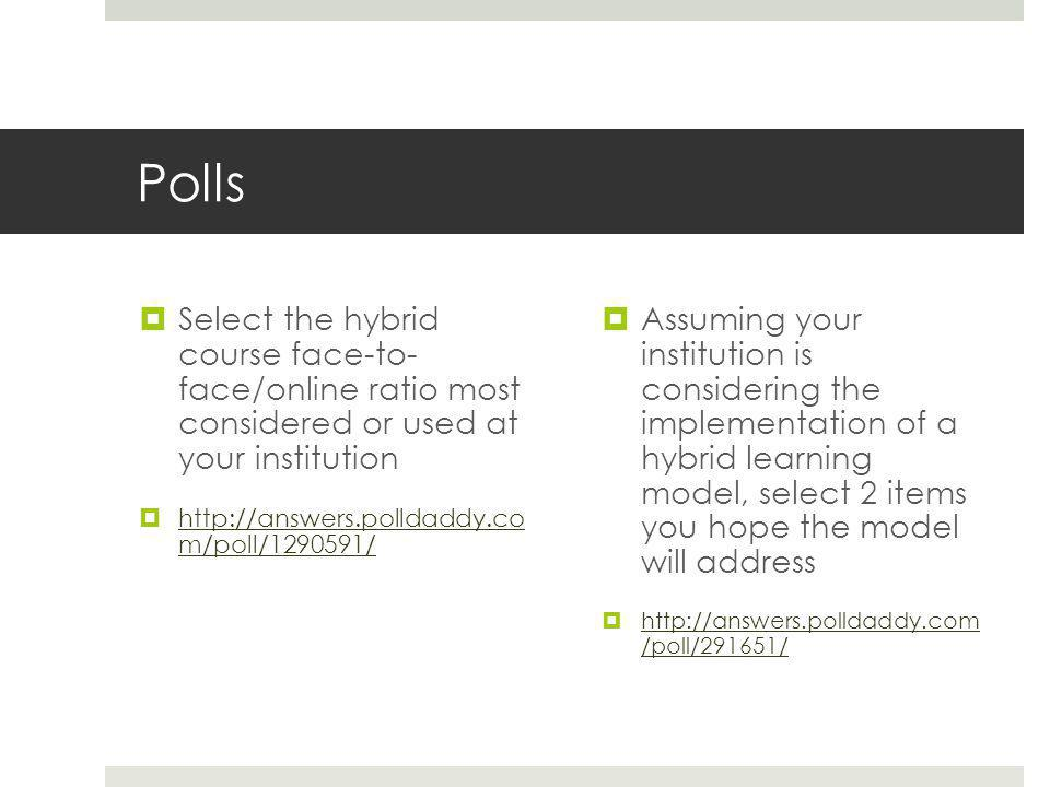 Polls  Select the hybrid course face-to- face/online ratio most considered or used at your institution  http://answers.polldaddy.co m/poll/1290591/ http://answers.polldaddy.co m/poll/1290591/  Assuming your institution is considering the implementation of a hybrid learning model, select 2 items you hope the model will address  http://answers.polldaddy.com /poll/291651/ http://answers.polldaddy.com /poll/291651/