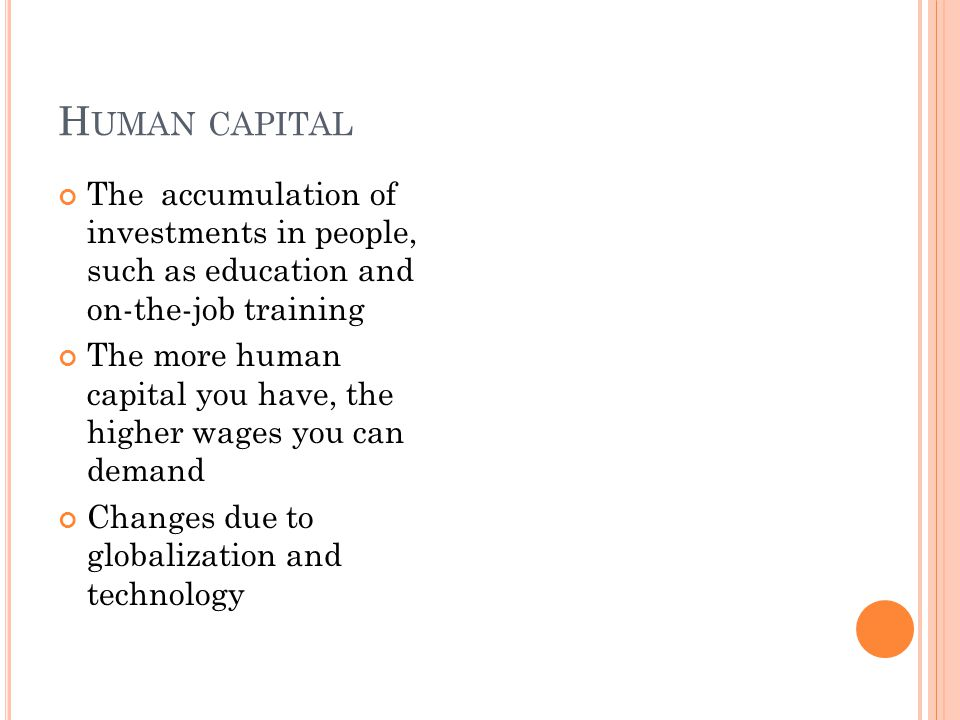 H UMAN CAPITAL The accumulation of investments in people, such as education and on-the-job training The more human capital you have, the higher wages you can demand Changes due to globalization and technology