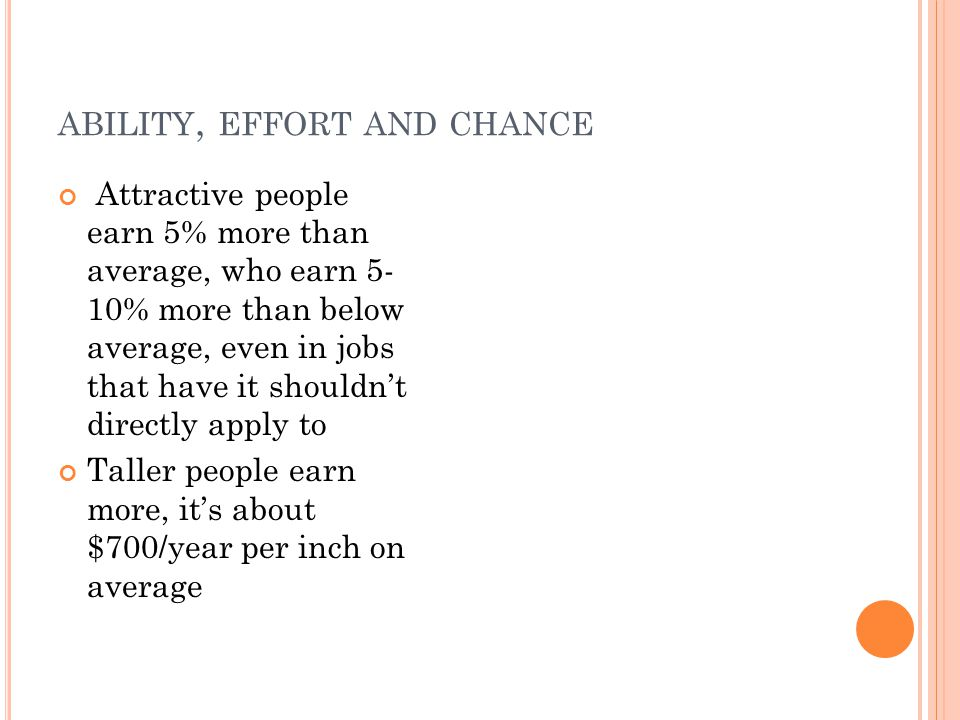 ABILITY, EFFORT AND CHANCE Attractive people earn 5% more than average, who earn 5- 10% more than below average, even in jobs that have it shouldn't directly apply to Taller people earn more, it's about $700/year per inch on average