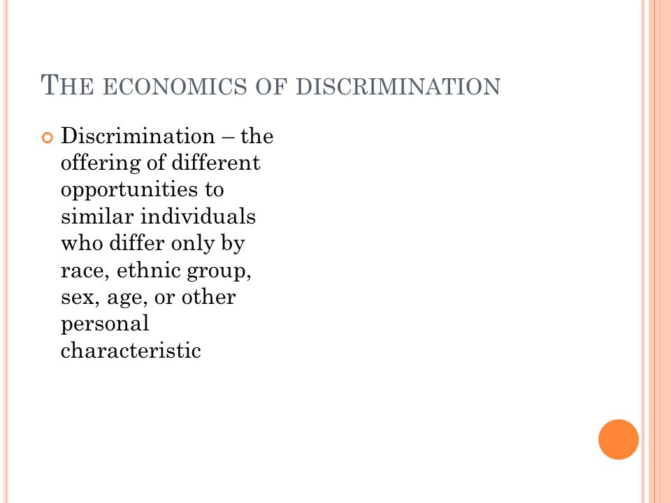 T HE ECONOMICS OF DISCRIMINATION Discrimination – the offering of different opportunities to similar individuals who differ only by race, ethnic group, sex, age, or other personal characteristic