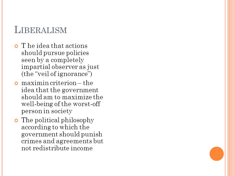L IBERALISM T he idea that actions should pursue policies seen by a completely impartial observer as just (the veil of ignorance ) maximin criterion – the idea that the government should am to maximize the well-being of the worst-off person in society The political philosophy according to which the government should punish crimes and agreements but not redistribute income