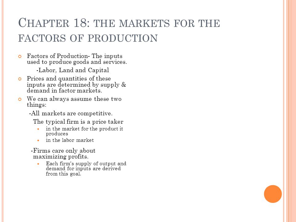 C HAPTER 18: THE MARKETS FOR THE FACTORS OF PRODUCTION Factors of Production- The inputs used to produce goods and services.