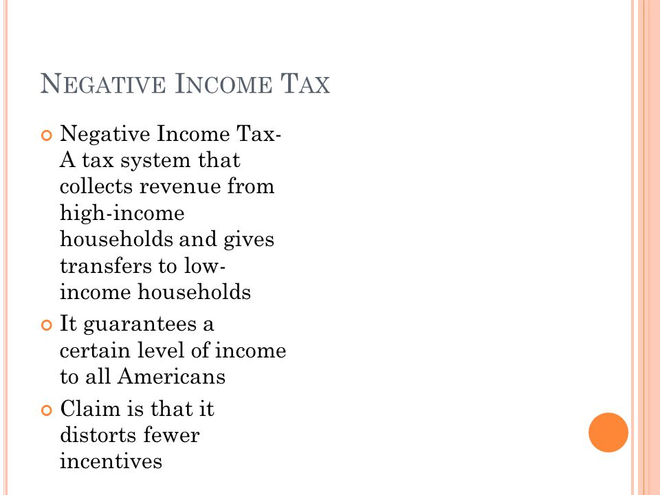 N EGATIVE I NCOME T AX Negative Income Tax- A tax system that collects revenue from high-income households and gives transfers to low- income households It guarantees a certain level of income to all Americans Claim is that it distorts fewer incentives