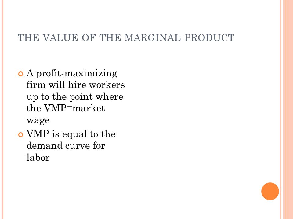 THE VALUE OF THE MARGINAL PRODUCT A profit-maximizing firm will hire workers up to the point where the VMP=market wage VMP is equal to the demand curve for labor