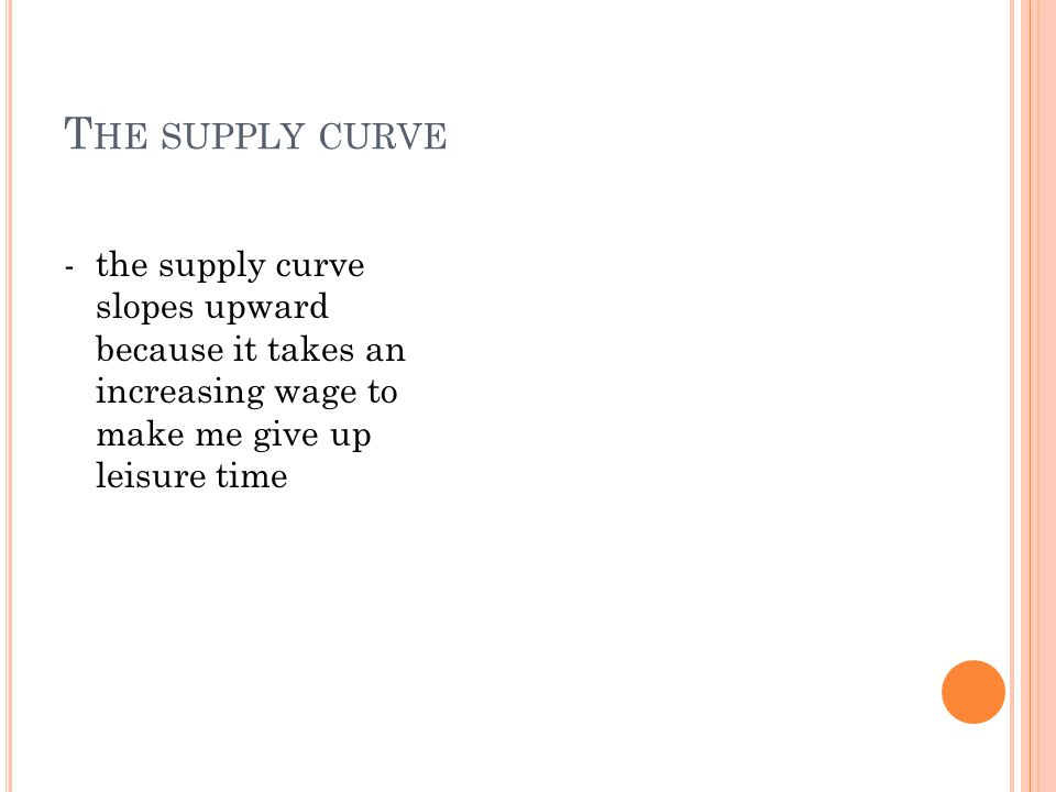 T HE SUPPLY CURVE -the supply curve slopes upward because it takes an increasing wage to make me give up leisure time