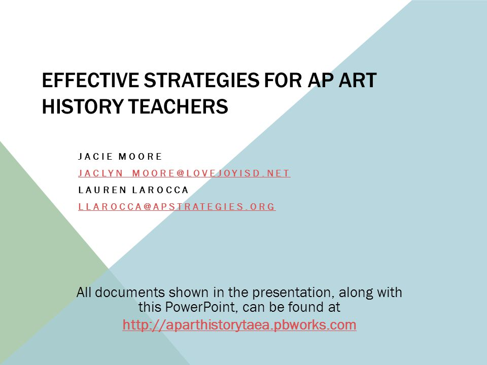 EFFECTIVE STRATEGIES FOR AP ART HISTORY TEACHERS JACIE MOORE JACLYN_MOORE@LOVEJOYISD.NET LAUREN LAROCCA LLAROCCA@APSTRATEGIES.ORG All documents shown in the presentation, along with this PowerPoint, can be found at http://aparthistorytaea.pbworks.com