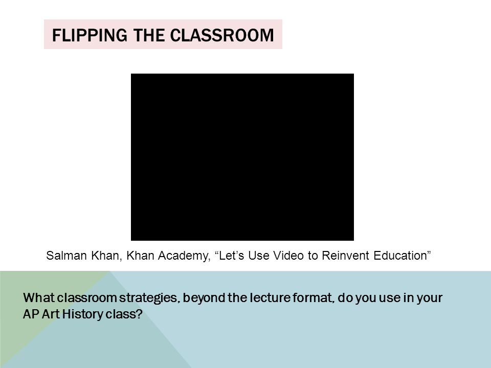 FLIPPING THE CLASSROOM What classroom strategies, beyond the lecture format, do you use in your AP Art History class.