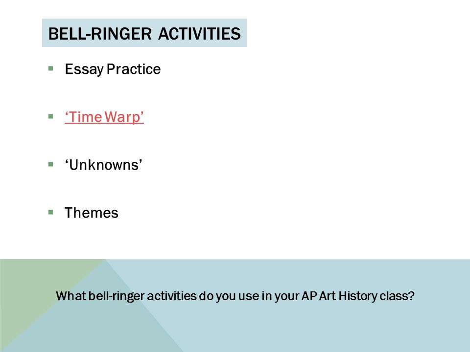 BELL-RINGER ACTIVITIES  Essay Practice  'Time Warp' 'Time Warp'  'Unknowns'  Themes What bell-ringer activities do you use in your AP Art History class