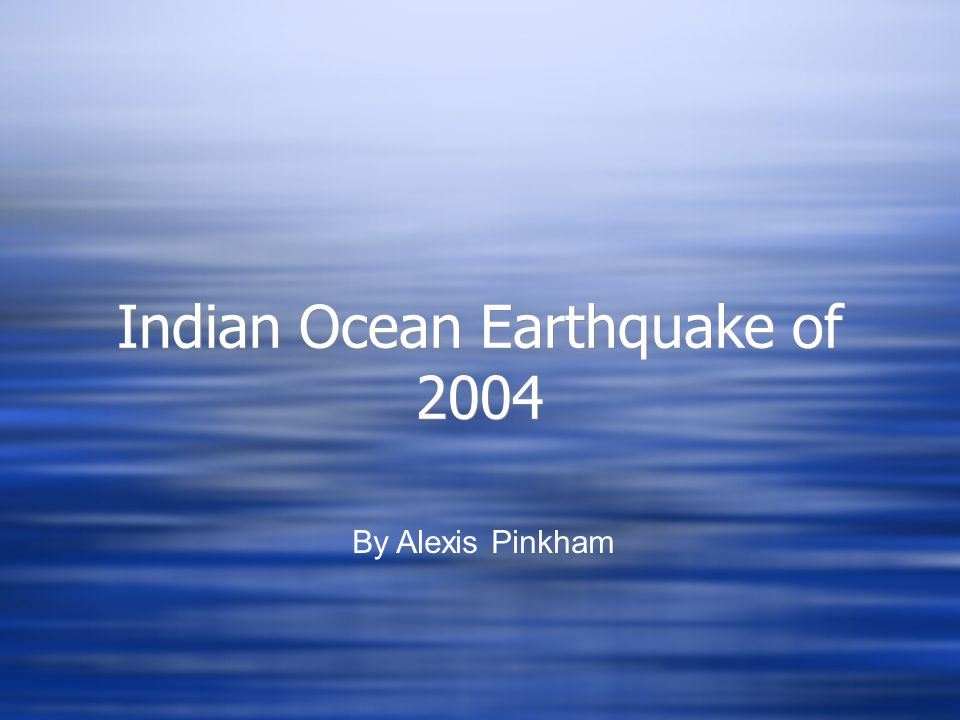 Indian Ocean Earthquake of 2004 Indian Ocean Earthquake of 2004 By Alexis Pinkham