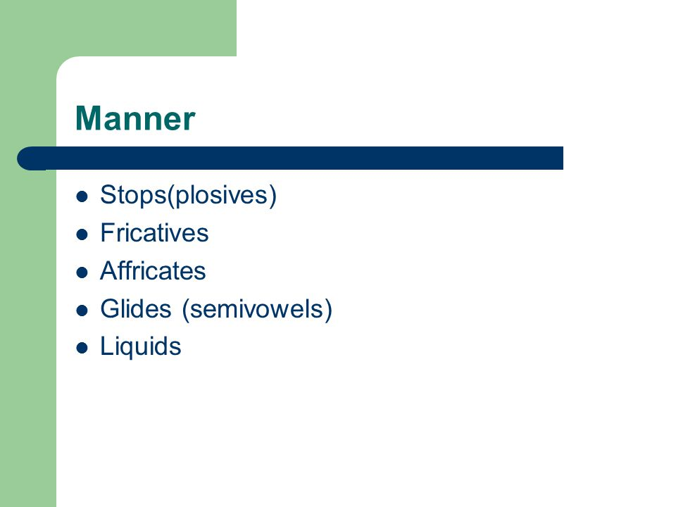 Manner Stops(plosives) Fricatives Affricates Glides (semivowels) Liquids