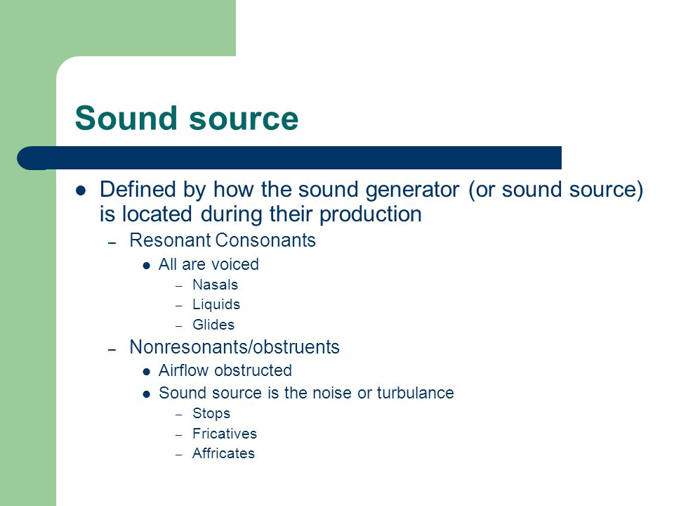 Sound source Defined by how the sound generator (or sound source) is located during their production – Resonant Consonants All are voiced – Nasals – Liquids – Glides – Nonresonants/obstruents Airflow obstructed Sound source is the noise or turbulance – Stops – Fricatives – Affricates