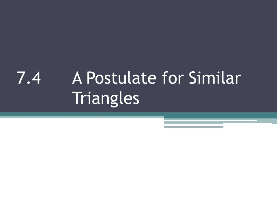 7.4 A Postulate for Similar Triangles