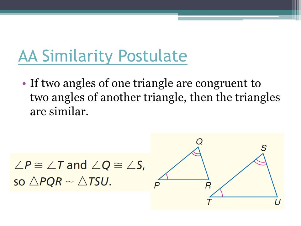 AA Similarity Postulate If two angles of one triangle are congruent to two angles of another triangle, then the triangles are similar.