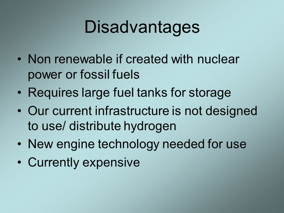 Disadvantages Non renewable if created with nuclear power or fossil fuels Requires large fuel tanks for storage Our current infrastructure is not designed to use/ distribute hydrogen New engine technology needed for use Currently expensive