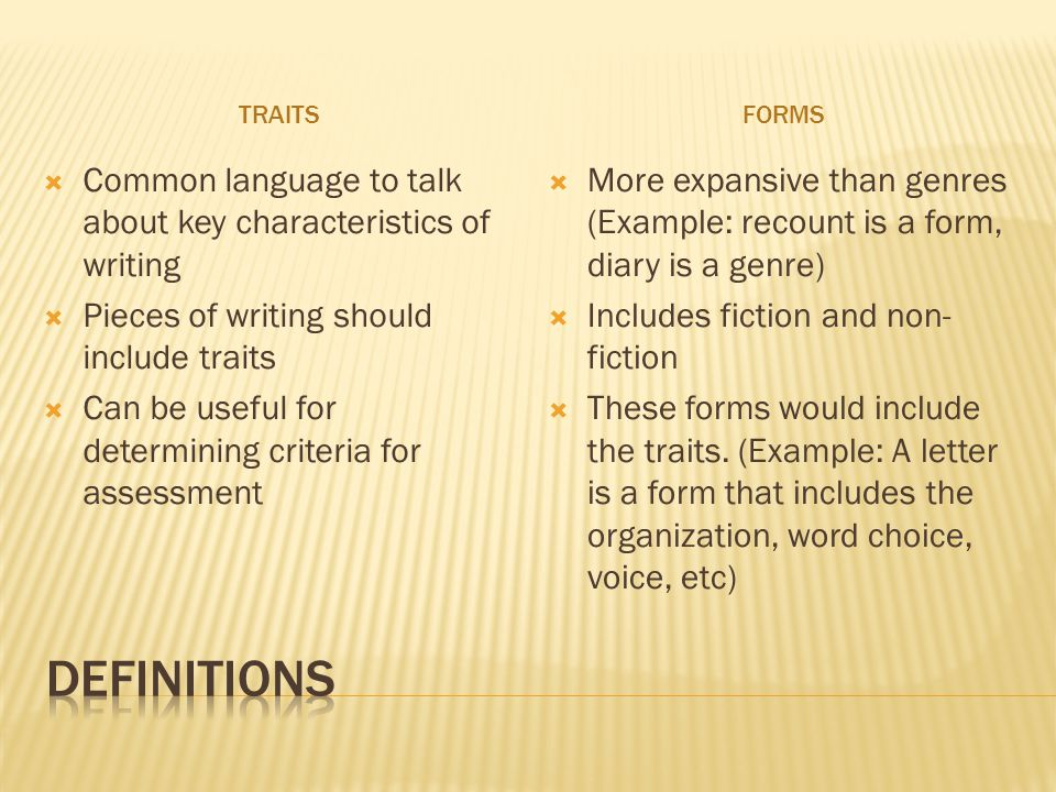 TRAITSFORMS  Common language to talk about key characteristics of writing  Pieces of writing should include traits  Can be useful for determining criteria for assessment  More expansive than genres (Example: recount is a form, diary is a genre)  Includes fiction and non- fiction  These forms would include the traits.