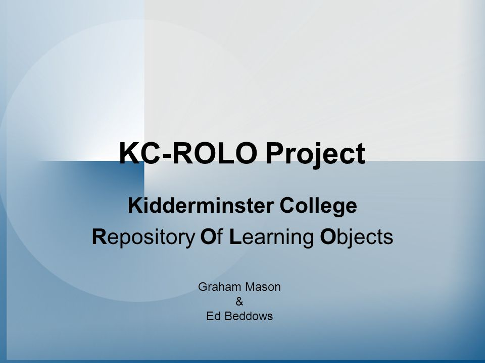 KC-ROLO Project Kidderminster College Repository Of Learning Objects Graham Mason & Ed Beddows