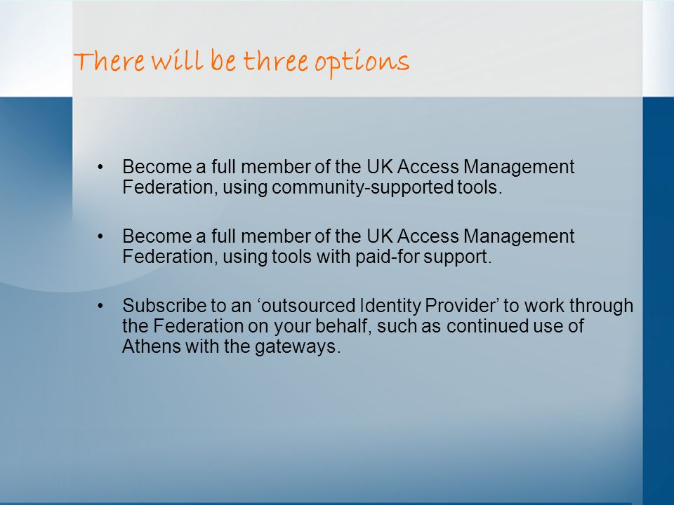 There will be three options Become a full member of the UK Access Management Federation, using community-supported tools.